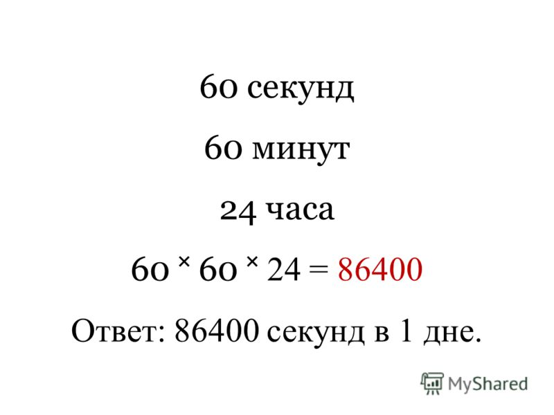 60 секунд 60 минут 24 часа 60 60 24 = 86400 Ответ: 86400 секунд в 1 дне.