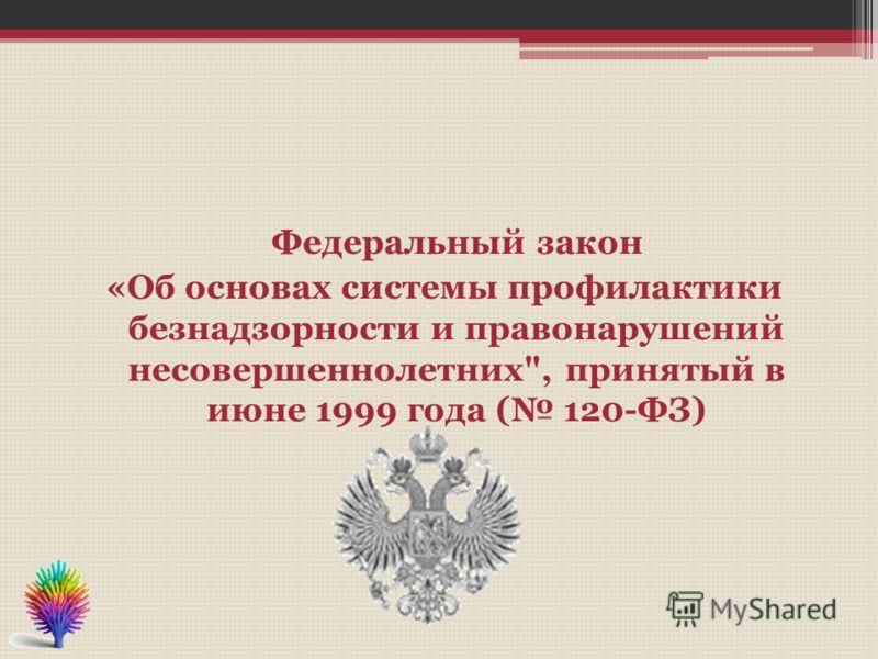 Федеральный закон «Об основах системы профилактики безнадзорности и правонарушений несовершеннолетних, принятый в июне 1999 года ( 120-ФЗ)