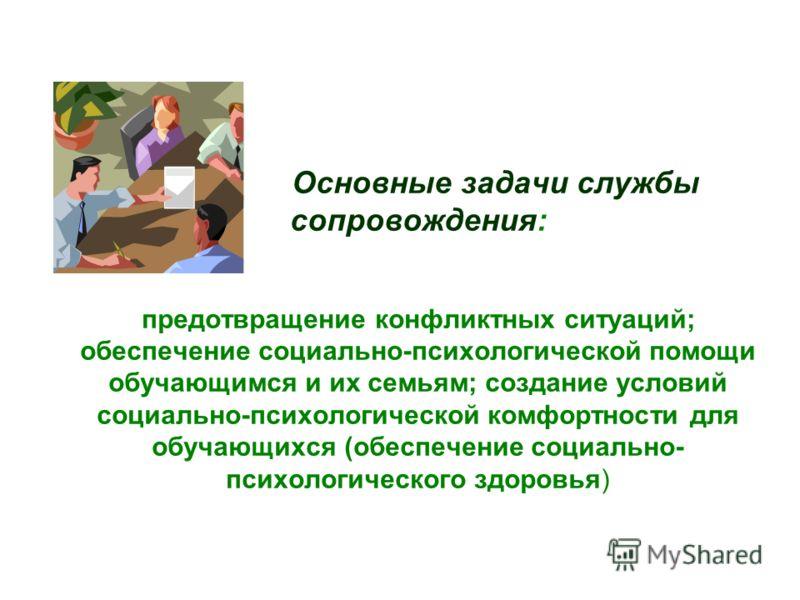 Основные задачи службы сопровождения: предотвращение конфликтных ситуаций; обеспечение социально-психологической помощи обучающимся и их семьям; создание условий социально-психологической комфортности для обучающихся (обеспечение социально- психологи