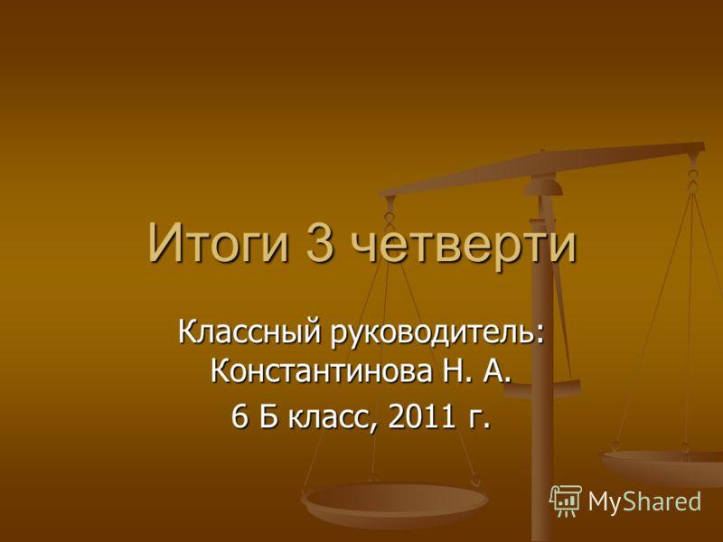 Итоги 3 четверти Классный руководитель: Константинова Н. А. 6 Б класс, 2011 г.