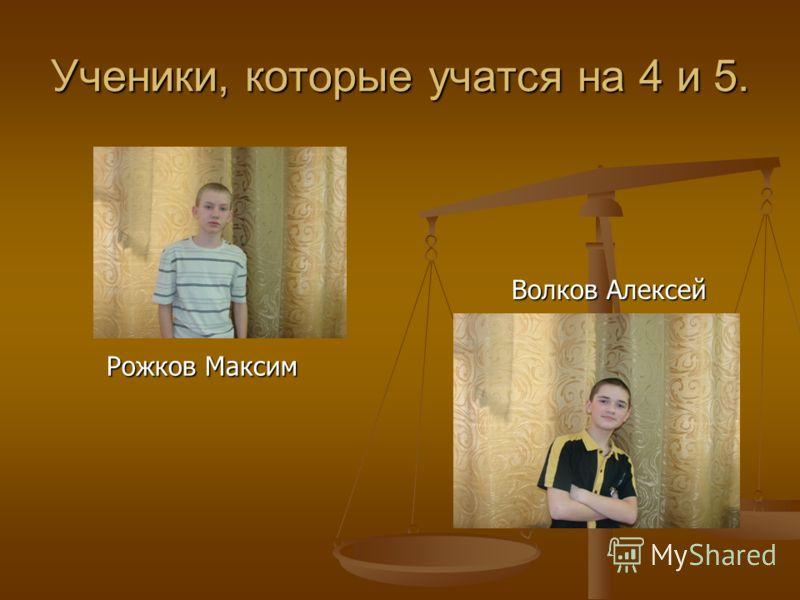 Ученики, которые учатся на 4 и 5. Рожков Максим Волков Алексей