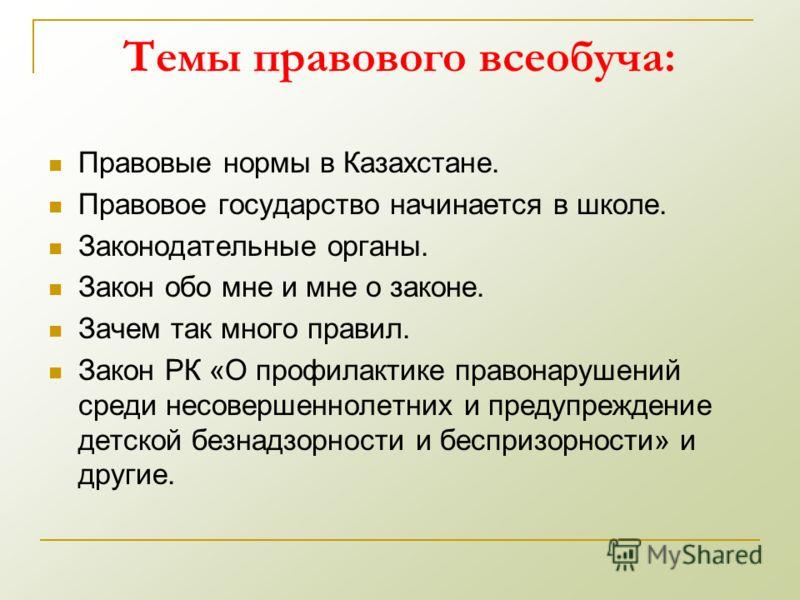 Темы правового всеобуча: Правовые нормы в Казахстане. Правовое государство начинается в школе. Законодательные органы. Закон обо мне и мне о законе. Зачем так много правил. Закон РК «О профилактике правонарушений среди несовершеннолетних и предупрежд