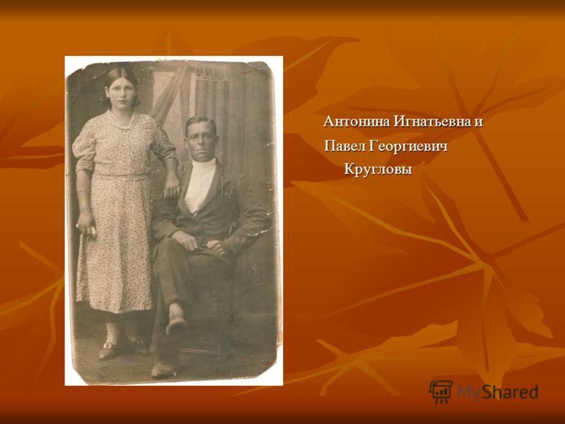 Антонина Игнатьевна и Антонина Игнатьевна и Павел Георгиевич Павел Георгиевич Кругловы Кругловы