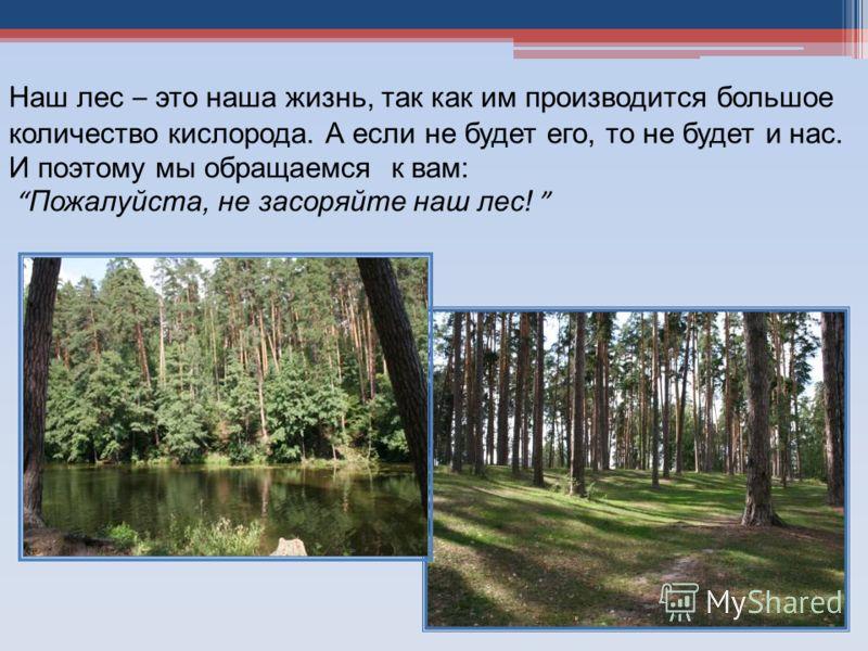 Наш лес – это наша жизнь, так как им производится большое количество кислорода. А если не будет его, то не будет и нас. И поэтому мы обращаемся к вам: Пожалуйста, не засоряйте наш лес!