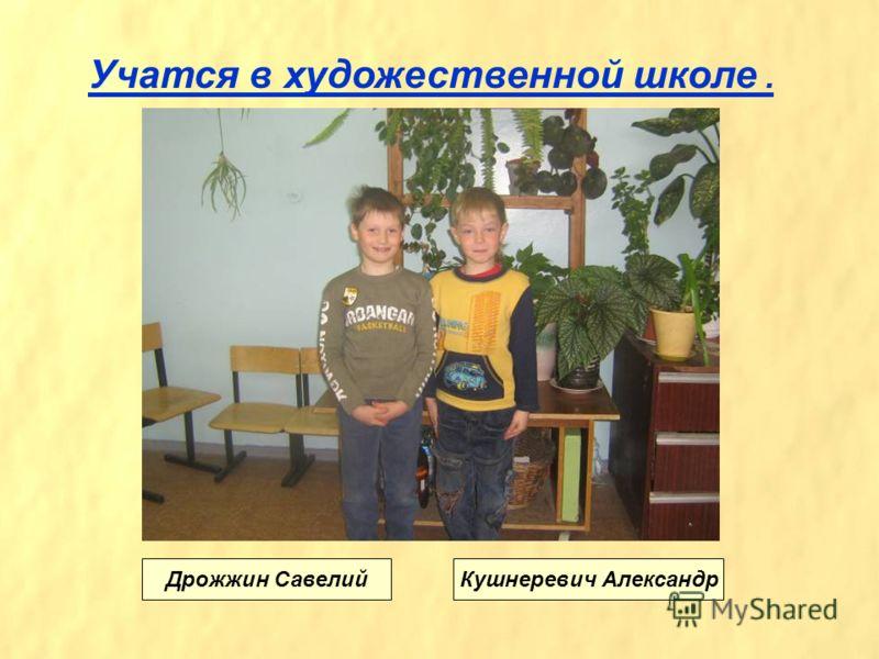 Учатся в художественной школе. Дрожжин СавелийКушнеревич Александр