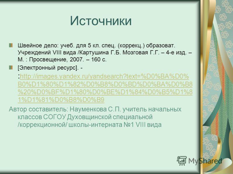 Источники Швейное дело: учеб. для 5 кл. спец. (коррекц.) образоват. Учреждений VIII вида /Картушина Г.Б. Мозговая Г.Г. – 4-е изд. – М. : Просвещение, 2007. – 160 с. [Электронный ресурс]. - : http://images.yandex.ru/yandsearch?text=%D0%BA%D0% B0%D1%80