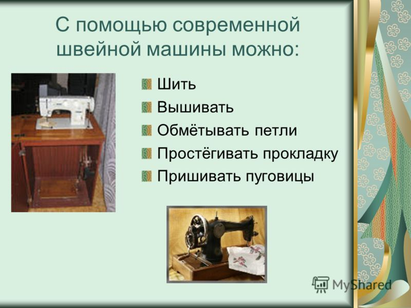 С помощью современной швейной машины можно: Шить Вышивать Обмётывать петли Простёгивать прокладку Пришивать пуговицы