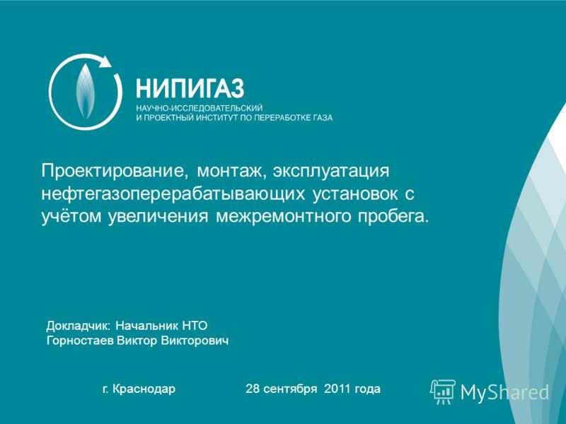 1 Докладчик: Начальник НТО Горностаев Виктор Викторович г. Краснодар 28 сентября 2011 года Проектирование, монтаж, эксплуатация нефтегазоперерабатывающих установок с учётом увеличения межремонтного пробега.