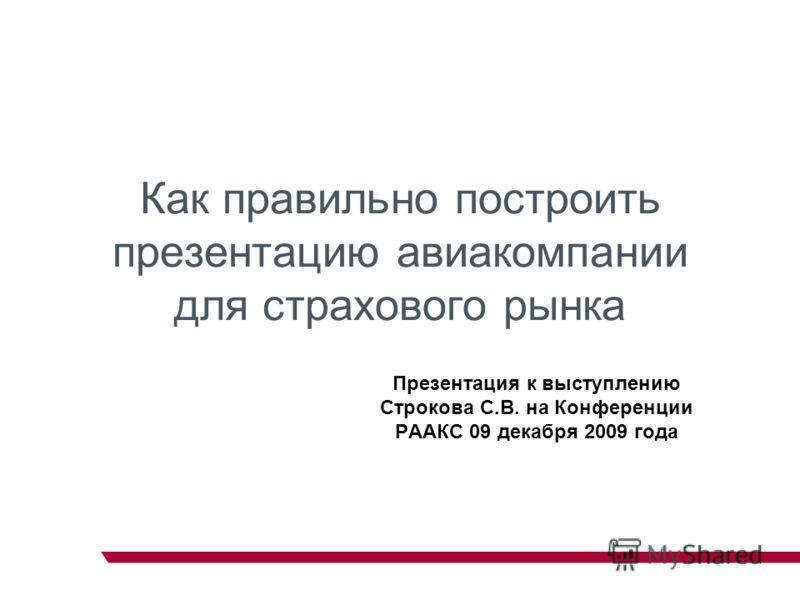Как правильно построить презентацию авиакомпании для страхового рынка Презентация к выступлению Строкова С.В. на Конференции РААКС 09 декабря 2009 года
