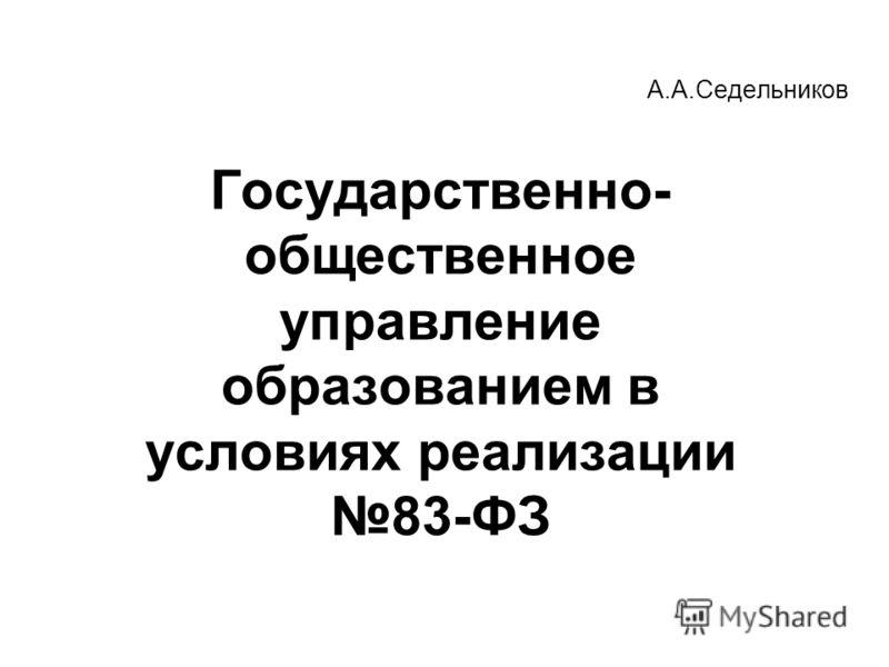 А.А.Седельников Государственно- общественное управление образованием в условиях реализации 83-ФЗ