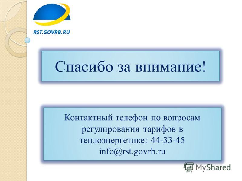 Спасибо за внимание! Спасибо за внимание! Контактный телефон по вопросам регулирования тарифов в теплоэнергетике: 44-33-45 info@rst.govrb.ru