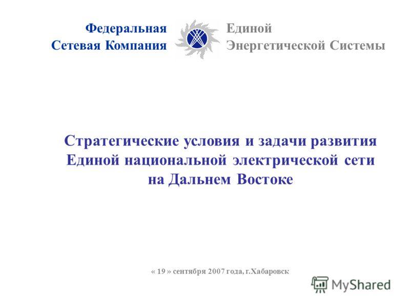 ФедеральнаяЕдиной Энергетической СистемыСетевая Компания Стратегические условия и задачи развития Единой национальной электрической сети на Дальнем Востоке « 19 » сентября 2007 года, г.Хабаровск