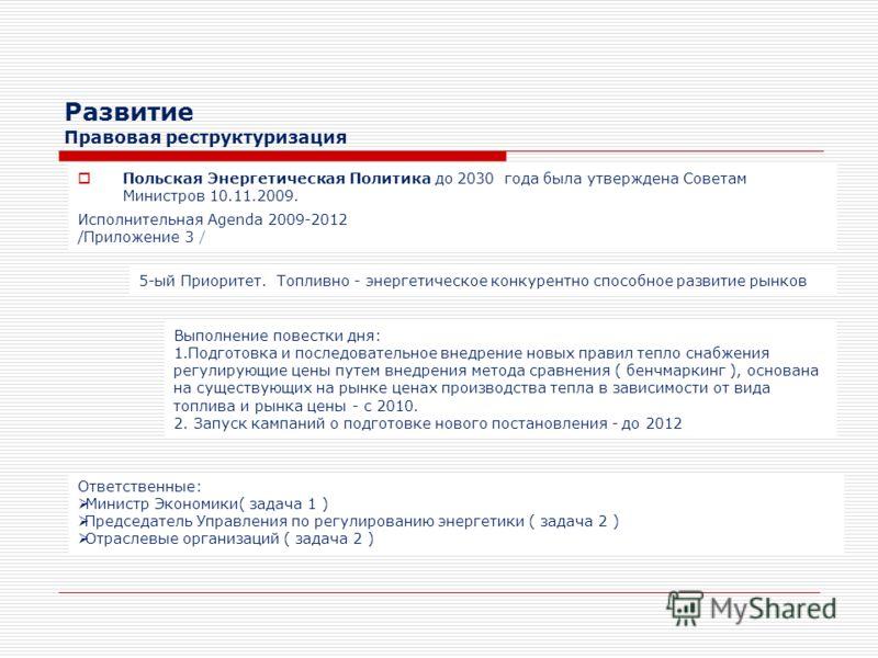 Развитие Правовая реструктуризация Польская Энергетическая Политика до 2030 года была утверждена Советам Министров 10.11.2009. Исполнительная Agenda 2009-2012 /Приложение 3 / 5-ый Приоритет. Топливно - энергетическое конкурентно способное развитие ры