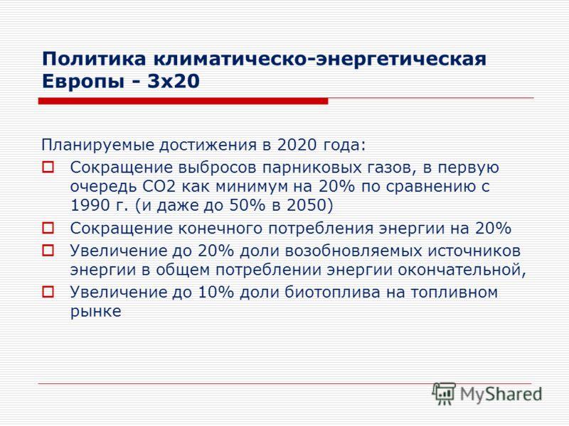 Политика климатическо-энергетическая Европы - 3x20 Планируемые достижения в 2020 года: Сокращение выбросов парниковых газов, в первую очередь СО2 как минимум на 20% по сравнению с 1990 г. (и даже до 50% в 2050) Сокращение конечного потребления энерги