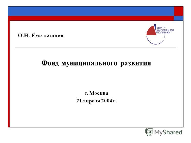 О.Н. Емельянова Фонд муниципального развития г. Москва 21 апреля 2004г.