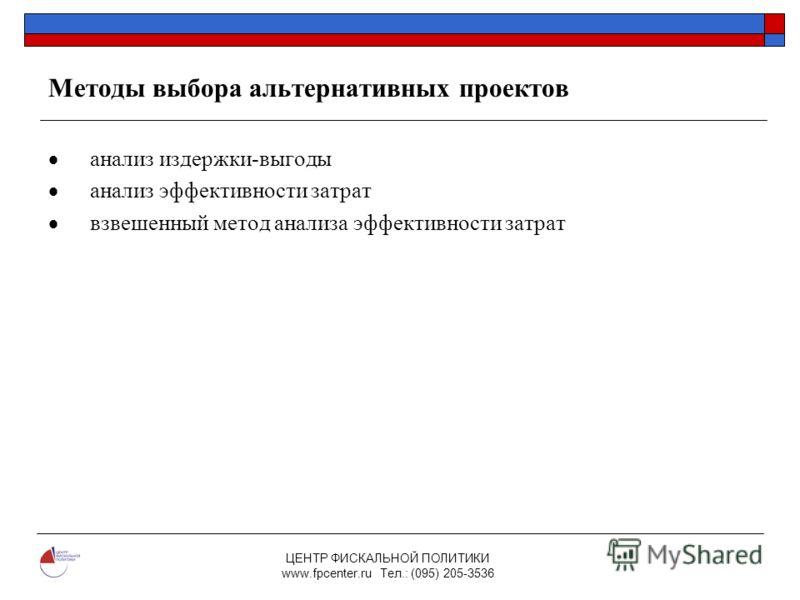 ЦЕНТР ФИСКАЛЬНОЙ ПОЛИТИКИ www.fpcenter.ru Тел.: (095) 205-3536 Методы выбора альтернативных проектов анализ издержки-выгоды анализ эффективности затрат взвешенный метод анализа эффективности затрат