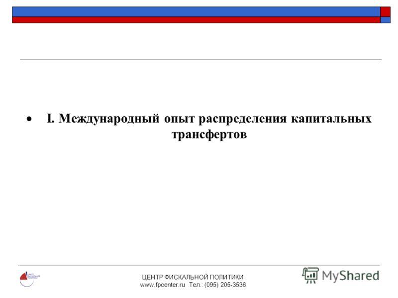 ЦЕНТР ФИСКАЛЬНОЙ ПОЛИТИКИ www.fpcenter.ru Тел.: (095) 205-3536 I. Международный опыт распределения капитальных трансфертов