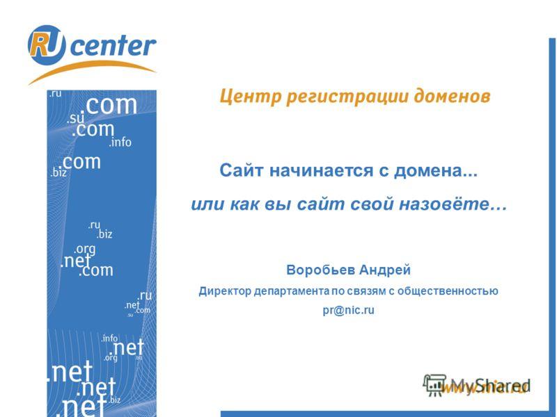 Сайт начинается с домена... или как вы сайт свой назовёте… Воробьев Андрей Директор департамента по связям с общественностью pr@nic.ru