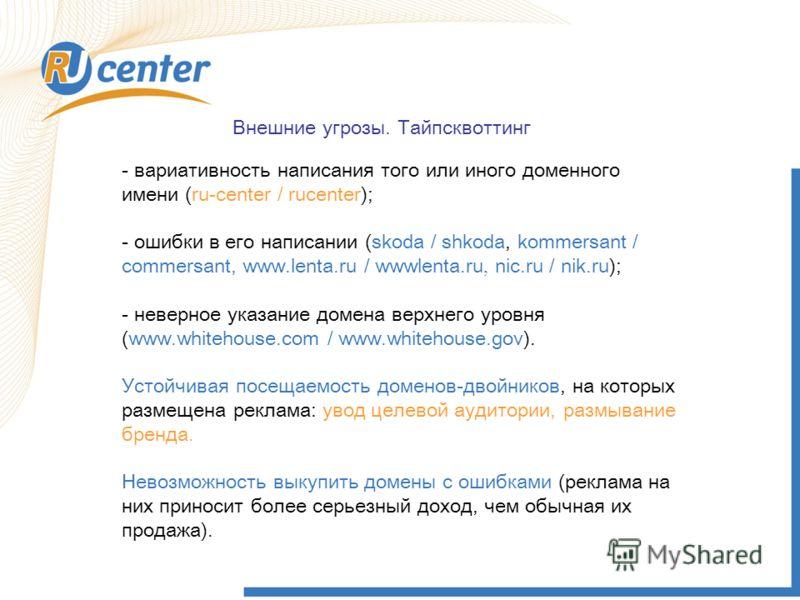 Внешние угрозы. Тайпсквоттинг - вариативность написания того или иного доменного имени (ru-center / rucenter); - ошибки в его написании (skoda / shkoda, kommersant / commersant, www.lenta.ru / wwwlenta.ru, nic.ru / nik.ru); - неверное указание домена