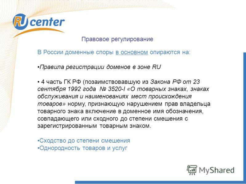 Правовое регулирование В России доменные споры в основном опираются на: Правила регистрации доменов в зоне RU 4 часть ГК РФ (позаимствовавшую из Закона РФ от 23 сентября 1992 года 3520-I «О товарных знаках, знаках обслуживания и наименованиях мест пр