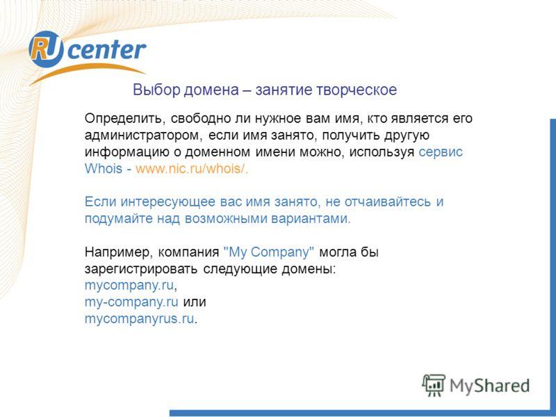 Выбор домена – занятие творческое Определить, свободно ли нужное вам имя, кто является его администратором, если имя занято, получить другую информацию о доменном имени можно, используя сервис Whois - www.nic.ru/whois/. Если интересующее вас имя заня