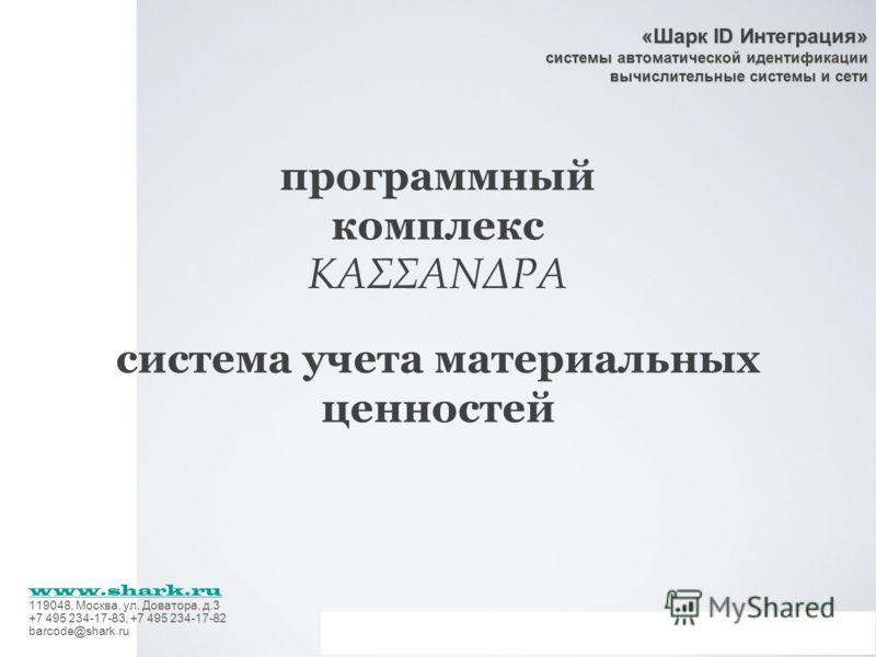 «Шарк ID Интеграция» системы автоматической идентификации вычислительные системы и сети www.shark.ru 119048, Москва, ул. Доватора, д.3 +7 495 234-17-83, +7 495 234-17-82 barcode@shark.ru программный комплекс ΚΑΣΣΑΝΔΡΑ система учета материальных ценно