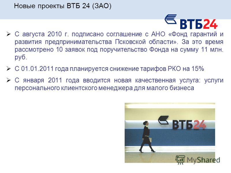 Новые проекты ВТБ 24 (ЗАО) С августа 2010 г. подписано соглашение с АНО «Фонд гарантий и развития предпринимательства Псковской области». За это время рассмотрено 10 заявок под поручительство Фонда на сумму 11 млн. руб. С 01.01.2011 года планируется