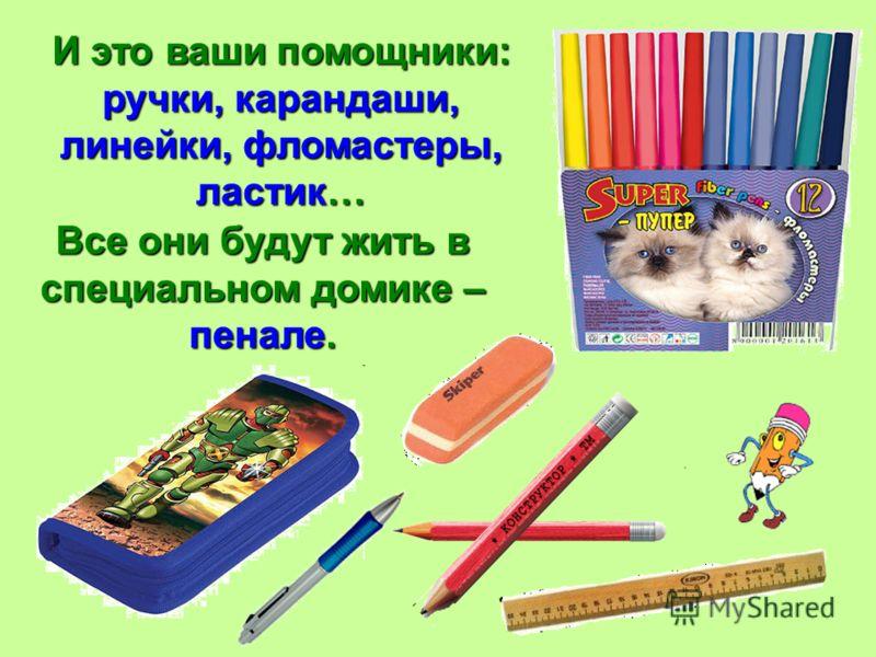 И это ваши помощники: ручки, карандаши, линейки, фломастеры, ластик… Все они будут жить в специальном домике – пенале.