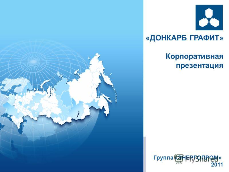 «ДОНКАРБ ГРАФИТ» Корпоративная презентация Группа «ЭНЕРГОПРОМ» 2011