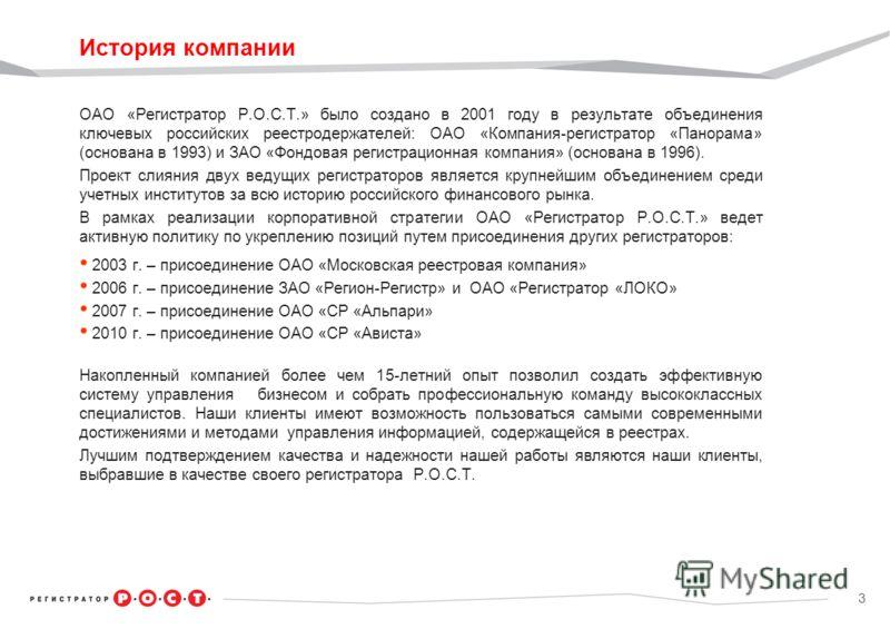 3 История компании ОАО «Регистратор Р.О.С.Т.» было создано в 2001 году в результате объединения ключевых российских реестродержателей: ОАО «Компания-регистратор «Панорама» (основана в 1993) и ЗАО «Фондовая регистрационная компания» (основана в 1996).