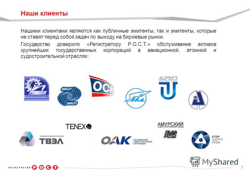 7 Наши клиенты Нашими клиентами являются как публичные эмитенты, так и эмитенты, которые не ставят перед собой задач по выходу на биржевые рынки. Государство доверило «Регистратору Р.О.С.Т.» обслуживание активов крупнейших государственных корпораций