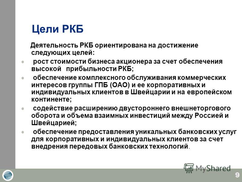9 Цели РКБ Деятельность РКБ ориентирована на достижение следующих целей: рост стоимости бизнеса акционера за счет обеспечения высокой прибыльности РКБ; обеспечение комплексного обслуживания коммерческих интересов группы ГПБ (ОАО) и ее корпоративных и
