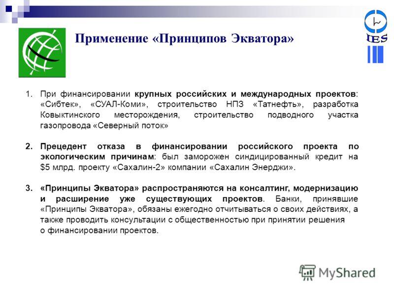 Применение «Принципов Экватора» 1.При финансировании крупных российских и международных проектов: «Сибтек», «СУАЛ-Коми», строительство НПЗ «Татнефть», разработка Ковыктинского месторождения, строительство подводного участка газопровода «Северный пото