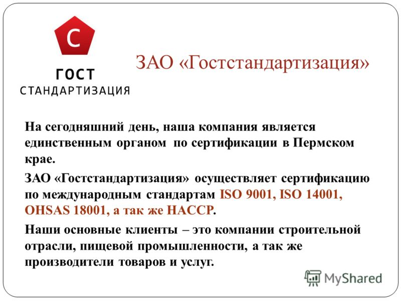 ЗАО «Гостстандартизация» На сегодняшний день, наша компания является единственным органом по сертификации в Пермском крае. ЗАО «Гостстандартизация» осуществляет сертификацию по международным стандартам ISO 9001, ISO 14001, OHSAS 18001, а так же HACCP
