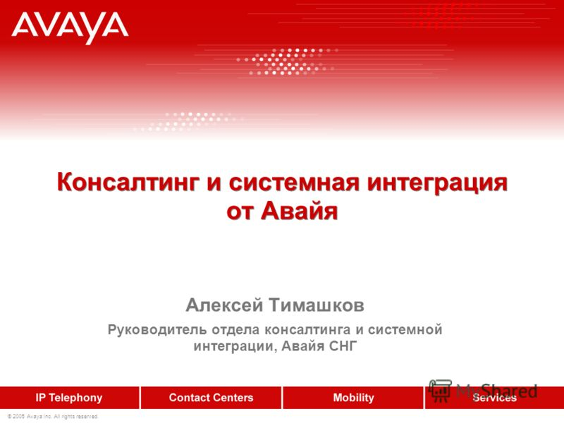 Консалтинг и системная интеграция от Авайя Алексей Тимашков Руководитель отдела консалтинга и системной интеграции, Авайя СНГ © 2005 Avaya Inc. All rights reserved.