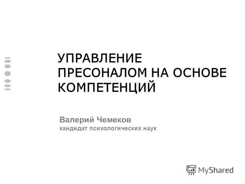 УПРАВЛЕНИЕ ПРЕСОНАЛОМ НА ОСНОВЕ КОМПЕТЕНЦИЙ Валерий Чемеков кандидат психологических наук