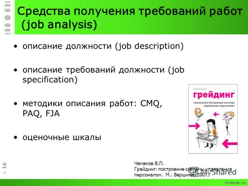 Средства получения требований работ (job analysis) описание должности (job description) описание требований должности (job specification) методики описания работ: CMQ, PAQ, FJA оценочные шкалы = 16 Чемеков В.П. Грейдинг: построение системы управления