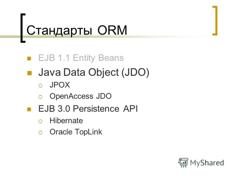 Стандарты ORM EJB 1.1 Entity Beans Java Data Object (JDO) JPOX OpenAccess JDO EJB 3.0 Persistence API Hibernate Oracle TopLink