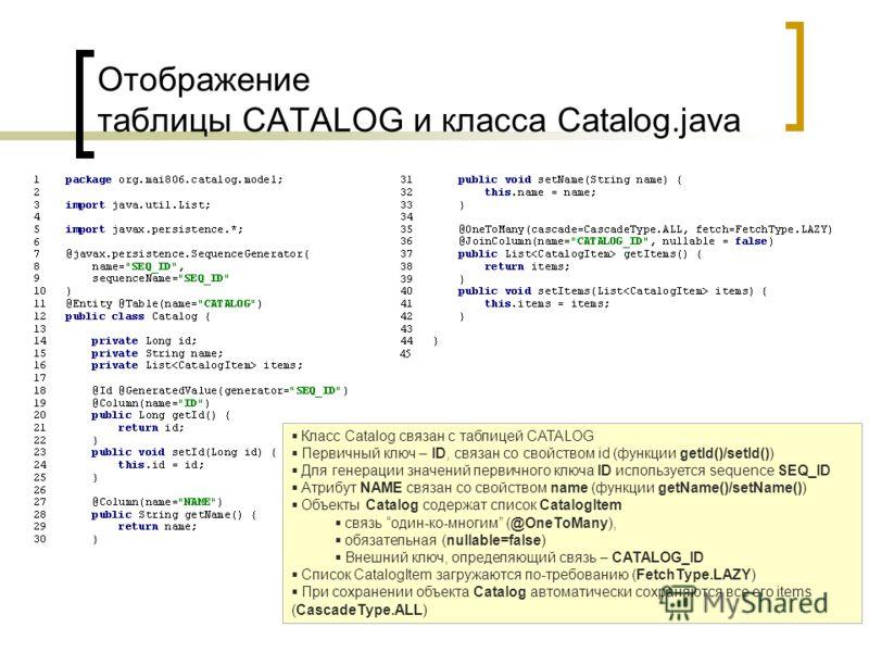 Отображение таблицы CATALOG и класса Catalog.java Класс Catalog связан с таблицей CATALOG Первичный ключ – ID, связан со свойством id (функции getId()/setId()) Для генерации значений первичного ключа ID используется sequence SEQ_ID Атрибут NAME связа