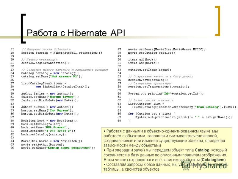 Работа с Hibernate API Работая с данными в объектно-ориентированном языке, мы работаем с объектами, заполняя и считывая значения полей, создавая новые или изменяя существующие объекты, определяя зависимости между объектами При операции save() мы пере
