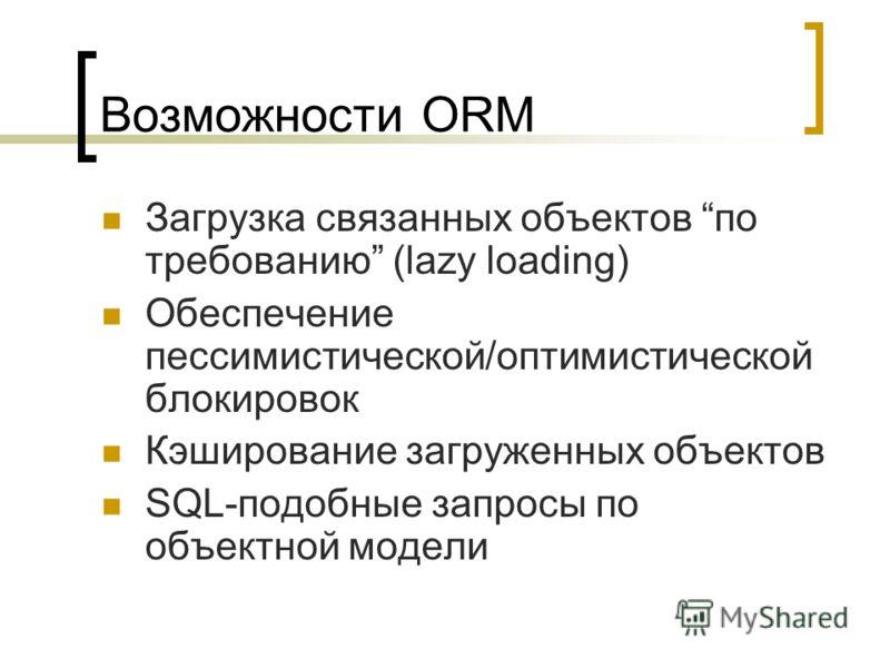 Возможности ORM Загрузка связанных объектов по требованию (lazy loading) Обеспечение пессимистической/оптимистической блокировок Кэширование загруженных объектов SQL-подобные запросы по объектной модели