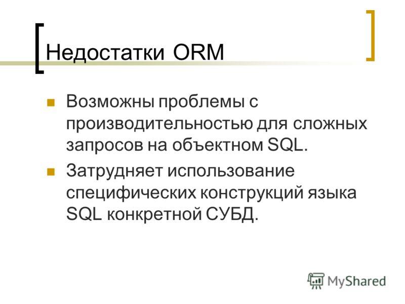 Недостатки ORM Возможны проблемы с производительностью для сложных запросов на объектном SQL. Затрудняет использование специфических конструкций языка SQL конкретной СУБД.