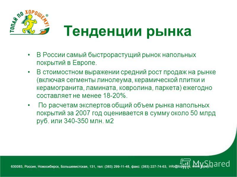 Тенденции рынка В России самый быстрорастущий рынок напольных покрытий в Европе. В стоимостном выражении средний рост продаж на рынке (включая сегменты линолеума, керамической плитки и керамогранита, ламината, ковролина, паркета) ежегодно составляет