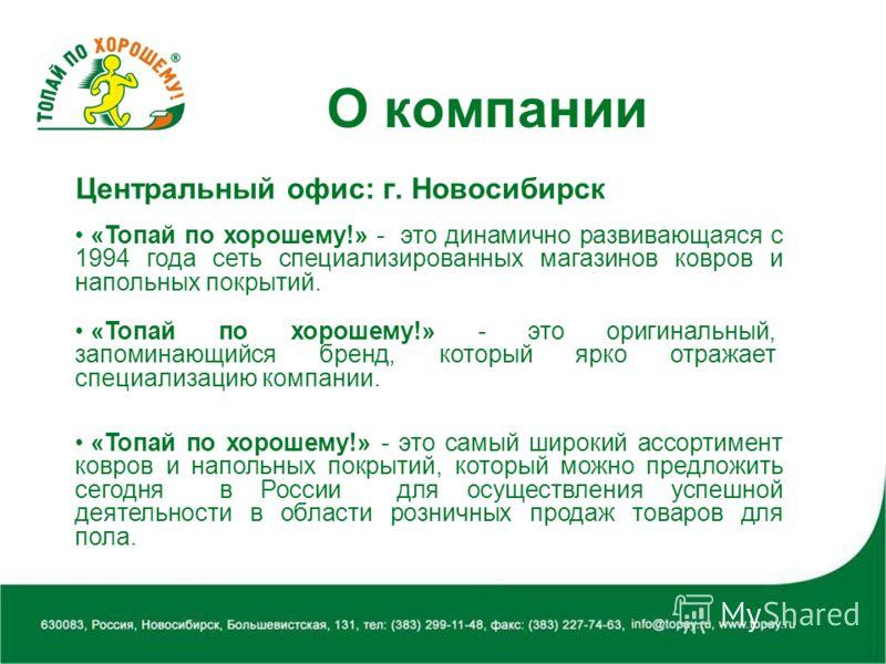 О компании Центральный офис: г. Новосибирск «Топай по хорошему!» - это динамично развивающаяся с 1994 года сеть специализированных магазинов ковров и напольных покрытий. «Топай по хорошему!» - это оригинальный, запоминающийся бренд, который ярко отра