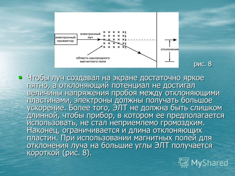 Чтобы луч создавал на экране достаточно яркое пятно, а отклоняющий потенциал не достигал величины напряжения пробоя между отклоняющими пластинами, электроны должны получать большое ускорение. Более того, ЭЛТ не должна быть слишком длинной, чтобы приб