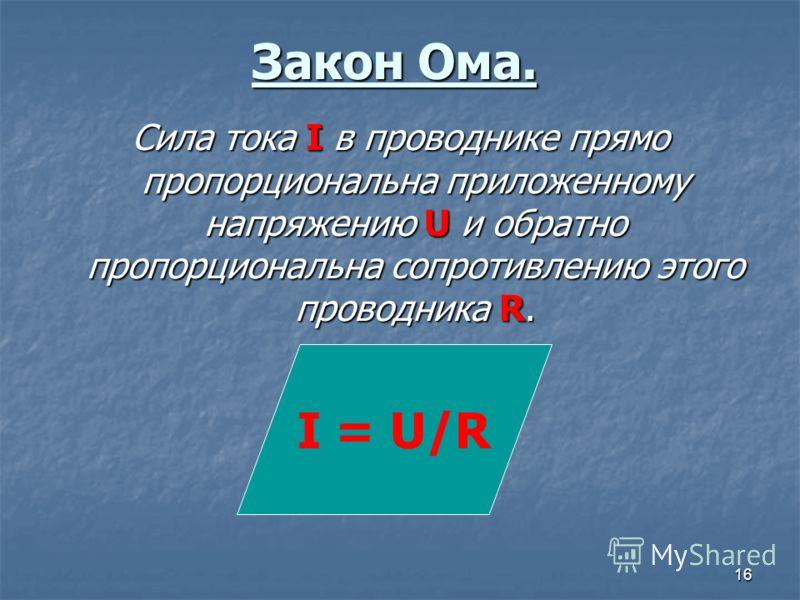 16 Закон Ома. Сила тока I в проводнике прямо пропорциональна приложенному напряжению U и обратно пропорциональна сопротивлению этого проводника R. I = U/R
