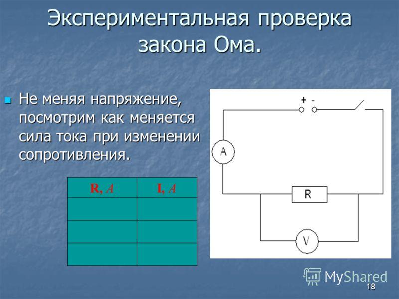 18 Экспериментальная проверка закона Ома. Не меняя напряжение, посмотрим как меняется сила тока при изменении сопротивления. Не меняя напряжение, посмотрим как меняется сила тока при изменении сопротивления. R, АI, А