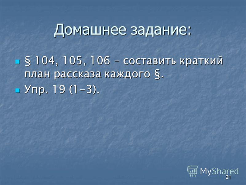 21 Домашнее задание: § 104, 105, 106 – составить краткий план рассказа каждого §. § 104, 105, 106 – составить краткий план рассказа каждого §. Упр. 19 (1-3). Упр. 19 (1-3).