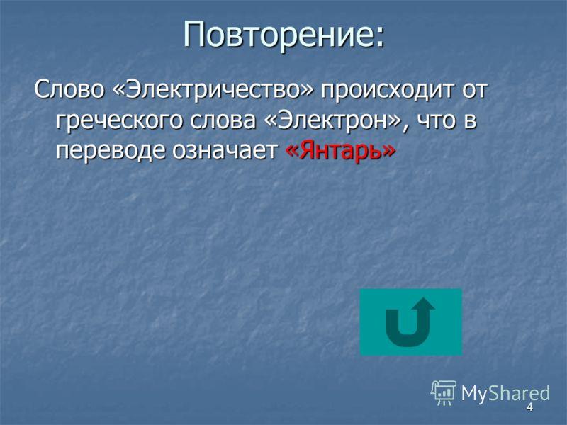4Повторение: Слово «Электричество» происходит от греческого слова «Электрон», что в переводе означает «Янтарь»