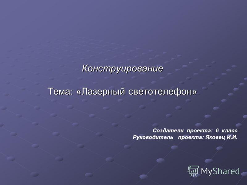 Конструирование Тема: «Лазерный светотелефон» Создатели проекта: 6 класс Руководитель проекта: Яковец И.И.